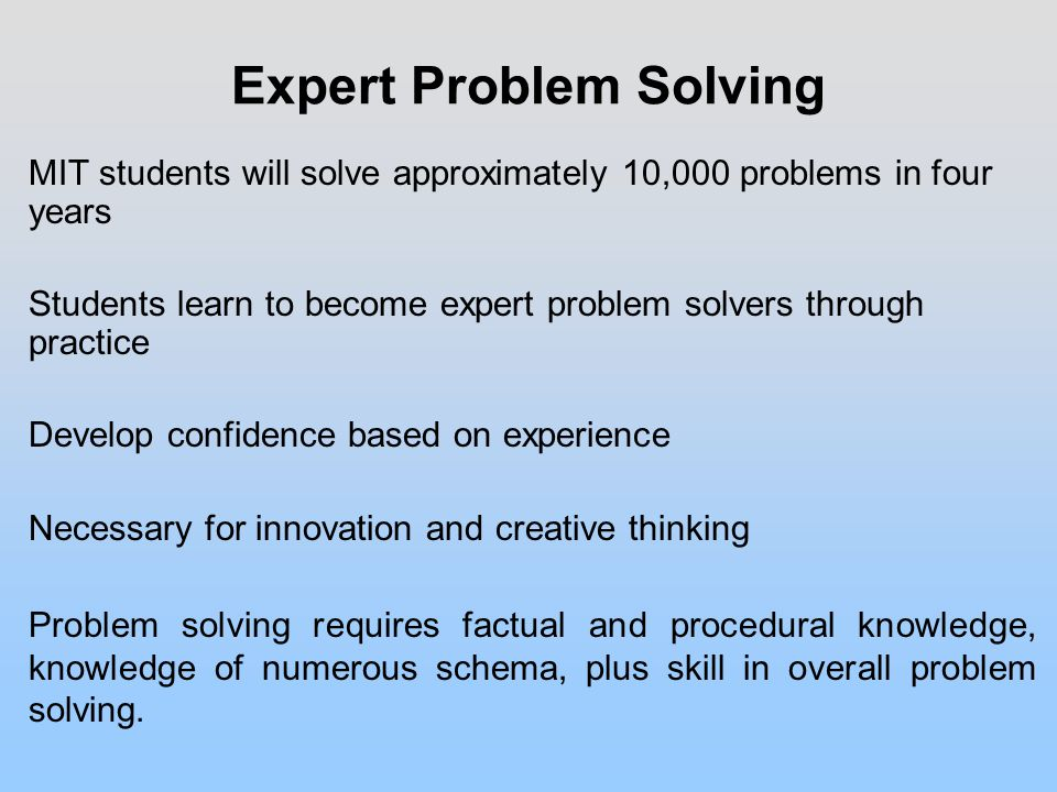 Expert Problem Solving MIT students will solve approximately 10,000 problems in four years Students learn to become expert problem solvers through practice Develop confidence based on experience Necessary for innovation and creative thinking Problem solving requires factual and procedural knowledge, knowledge of numerous schema, plus skill in overall problem solving.