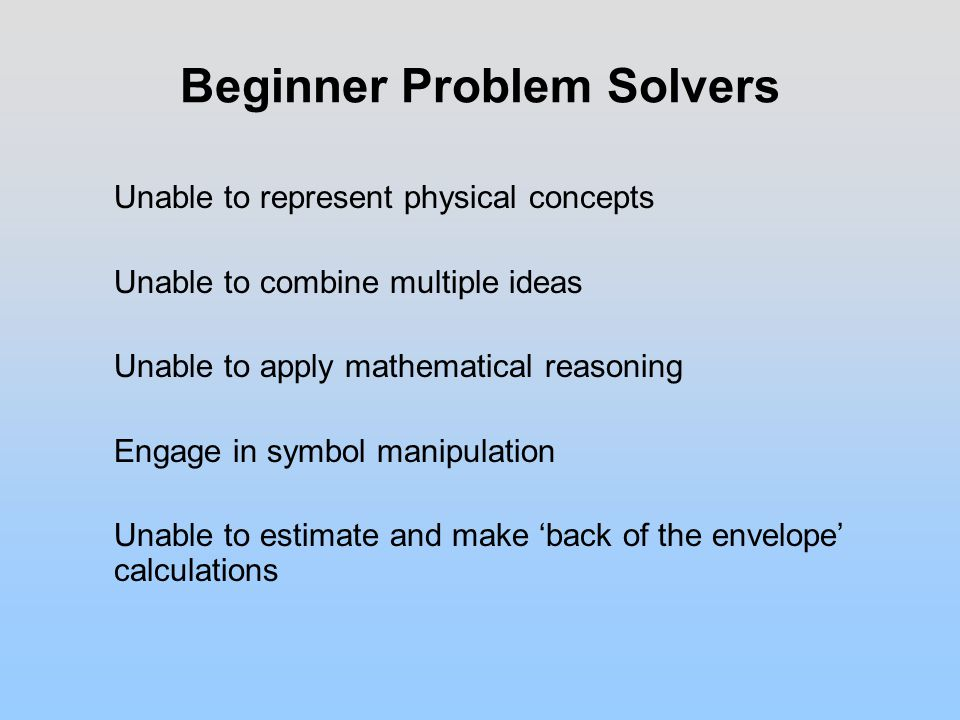 Beginner Problem Solvers Unable to represent physical concepts Unable to combine multiple ideas Unable to apply mathematical reasoning Engage in symbol manipulation Unable to estimate and make 'back of the envelope' calculations