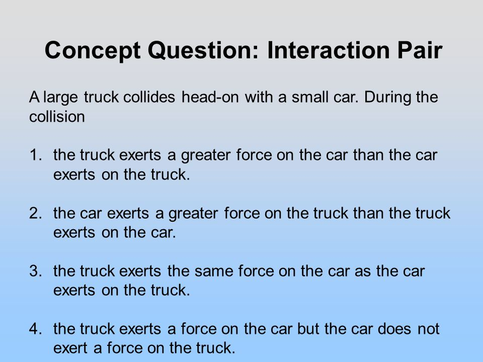 Concept Question: Interaction Pair A large truck collides head-on with a small car.