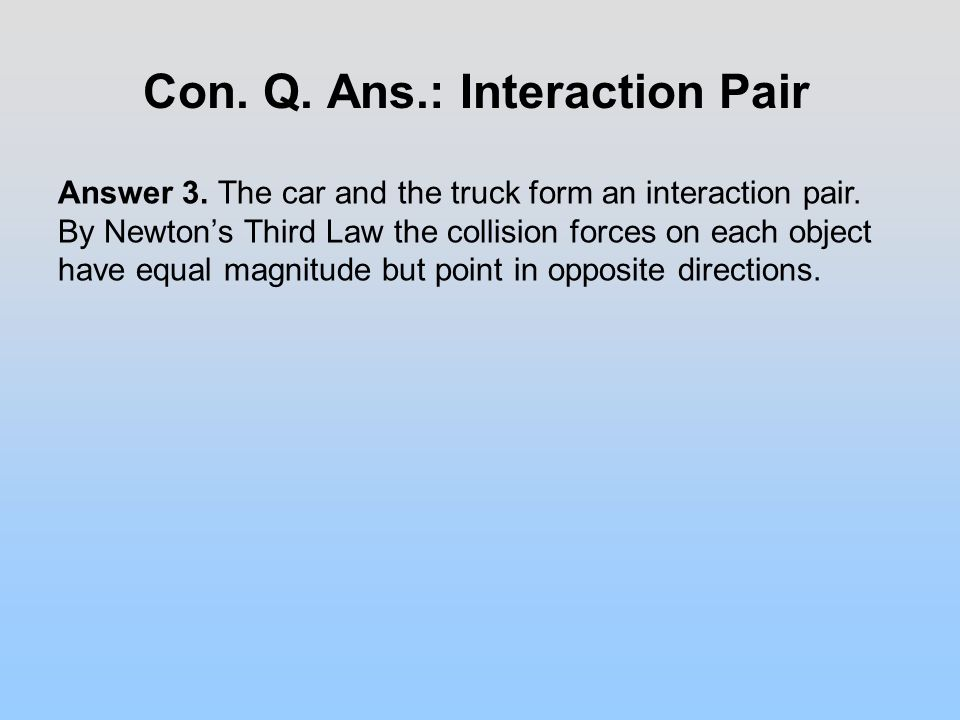 Con. Q. Ans.: Interaction Pair Answer 3. The car and the truck form an interaction pair.