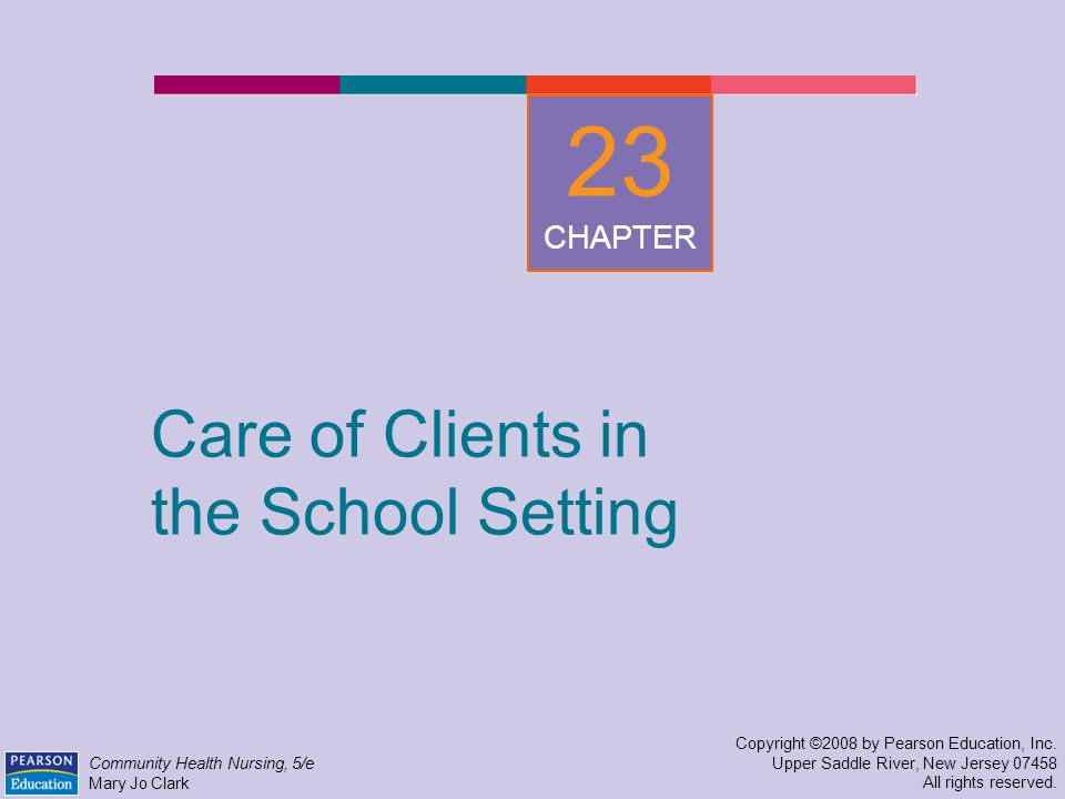 Care of Clients in the School Setting Copyright ©2008 by Pearson Education, Inc.