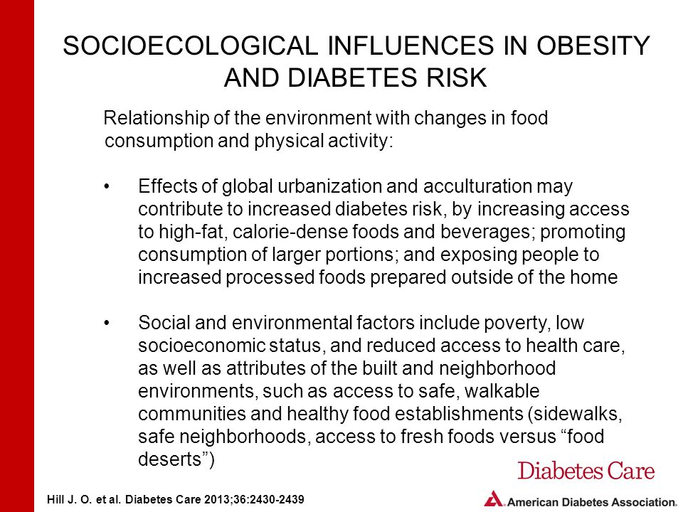 SOCIOECOLOGICAL INFLUENCES IN OBESITY AND DIABETES RISK Relationship of the environment with changes in food consumption and physical activity: Effects of global urbanization and acculturation may contribute to increased diabetes risk, by increasing access to high-fat, calorie-dense foods and beverages; promoting consumption of larger portions; and exposing people to increased processed foods prepared outside of the home Social and environmental factors include poverty, low socioeconomic status, and reduced access to health care, as well as attributes of the built and neighborhood environments, such as access to safe, walkable communities and healthy food establishments (sidewalks, safe neighborhoods, access to fresh foods versus food deserts ) Hill J.