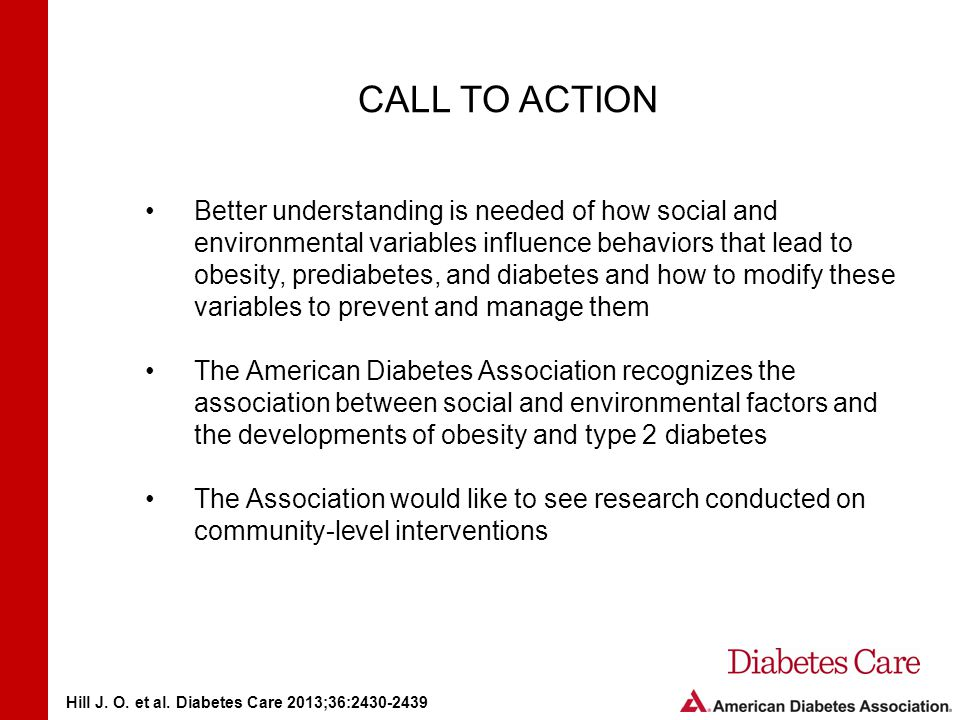 CALL TO ACTION Better understanding is needed of how social and environmental variables influence behaviors that lead to obesity, prediabetes, and diabetes and how to modify these variables to prevent and manage them The American Diabetes Association recognizes the association between social and environmental factors and the developments of obesity and type 2 diabetes The Association would like to see research conducted on community-level interventions Hill J.
