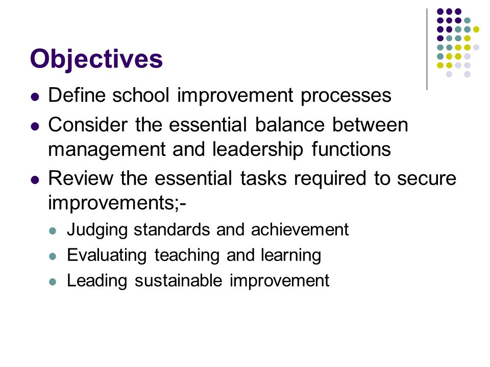 Objectives Define school improvement processes Consider the essential balance between management and leadership functions Review the essential tasks required to secure improvements;- Judging standards and achievement Evaluating teaching and learning Leading sustainable improvement