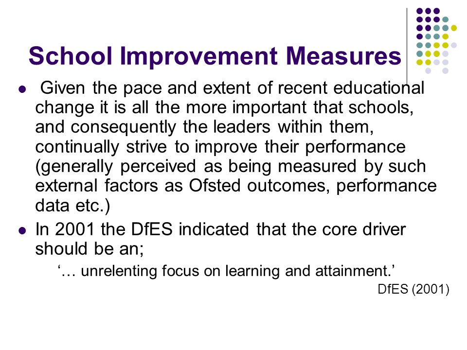 School Improvement Measures Given the pace and extent of recent educational change it is all the more important that schools, and consequently the leaders within them, continually strive to improve their performance (generally perceived as being measured by such external factors as Ofsted outcomes, performance data etc.) In 2001 the DfES indicated that the core driver should be an; '… unrelenting focus on learning and attainment.' DfES (2001)