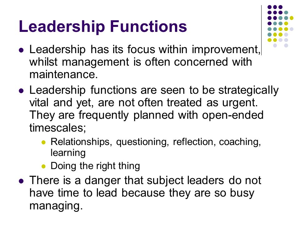 Leadership Functions Leadership has its focus within improvement, whilst management is often concerned with maintenance.
