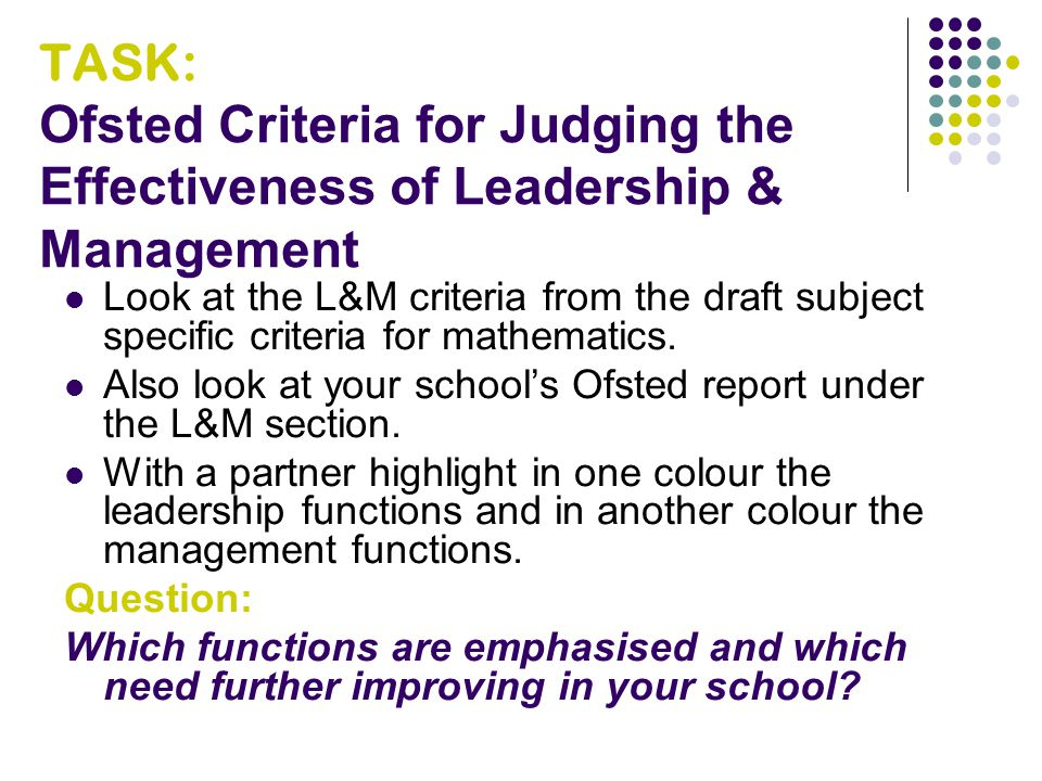 TASK: Ofsted Criteria for Judging the Effectiveness of Leadership & Management Look at the L&M criteria from the draft subject specific criteria for mathematics.