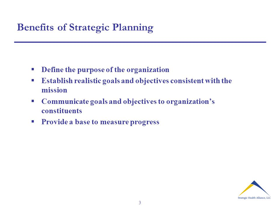 3 Benefits of Strategic Planning  Define the purpose of the organization  Establish realistic goals and objectives consistent with the mission  Communicate goals and objectives to organization's constituents  Provide a base to measure progress
