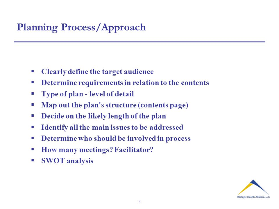 5 Planning Process/Approach  Clearly define the target audience  Determine requirements in relation to the contents  Type of plan - level of detail  Map out the plan s structure (contents page)  Decide on the likely length of the plan  Identify all the main issues to be addressed  Determine who should be involved in process  How many meetings.