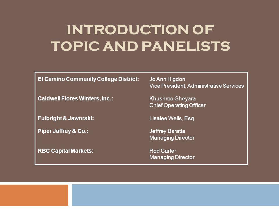 INTRODUCTION OF TOPIC AND PANELISTS El Camino Community College District:Jo Ann Higdon Vice President, Administrative Services Caldwell Flores Winters, Inc.:Khushroo Gheyara Chief Operating Officer Fulbright & Jaworski:Lisalee Wells, Esq.