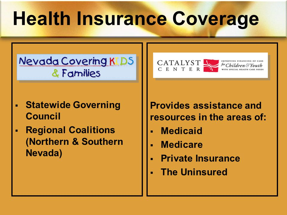 Health Insurance Coverage  Statewide Governing Council  Regional Coalitions (Northern & Southern Nevada) Provides assistance and resources in the areas of:  Medicaid  Medicare  Private Insurance  The Uninsured
