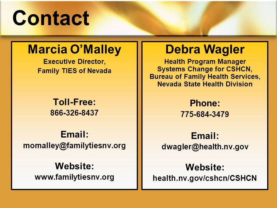 Contact Marcia O'Malley Executive Director, Family TIES of Nevada Toll-Free: Website:   Debra Wagler Health Program Manager Systems Change for CSHCN, Bureau of Family Health Services, Nevada State Health Division Phone: Website: health.nv.gov/cshcn/CSHCN