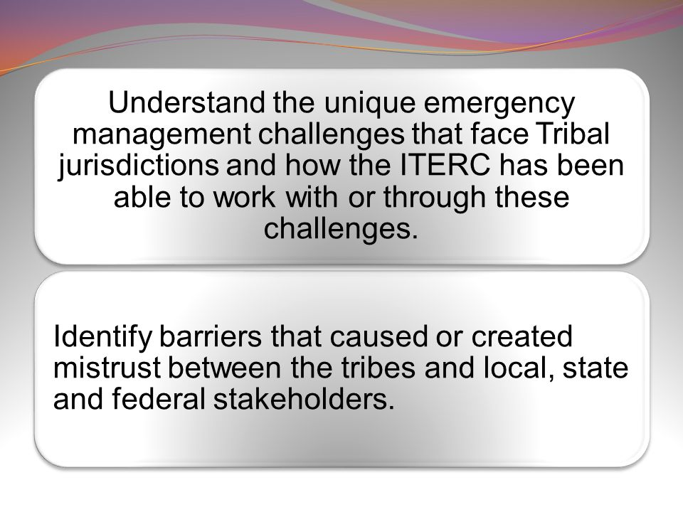 Understand the unique emergency management challenges that face Tribal jurisdictions and how the ITERC has been able to work with or through these challenges.