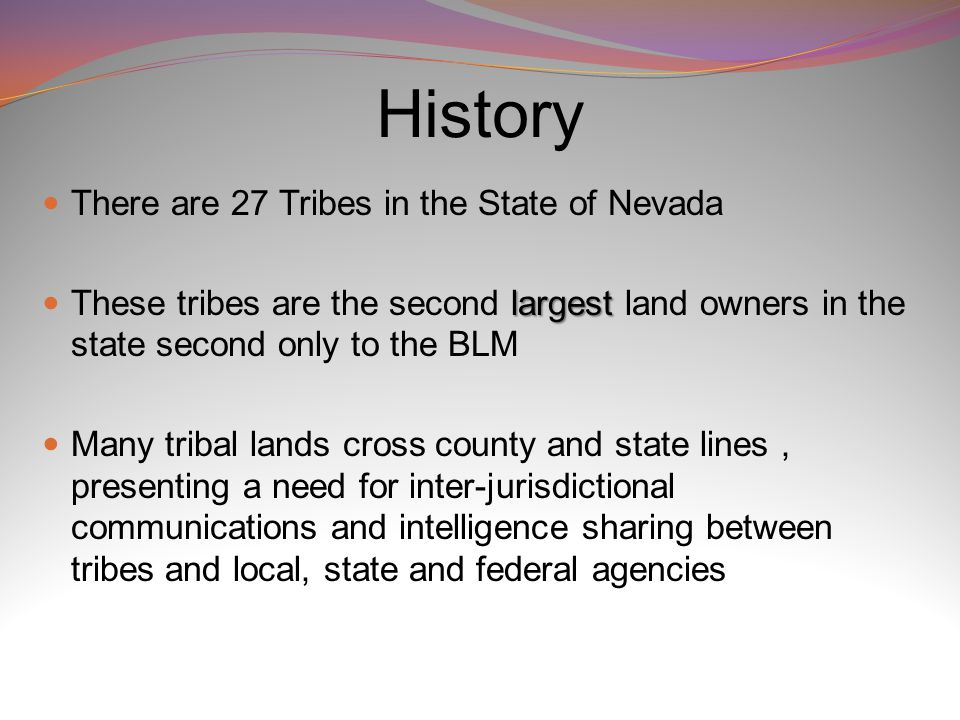 History There are 27 Tribes in the State of Nevada largest These tribes are the second largest land owners in the state second only to the BLM Many tribal lands cross county and state lines, presenting a need for inter-jurisdictional communications and intelligence sharing between tribes and local, state and federal agencies