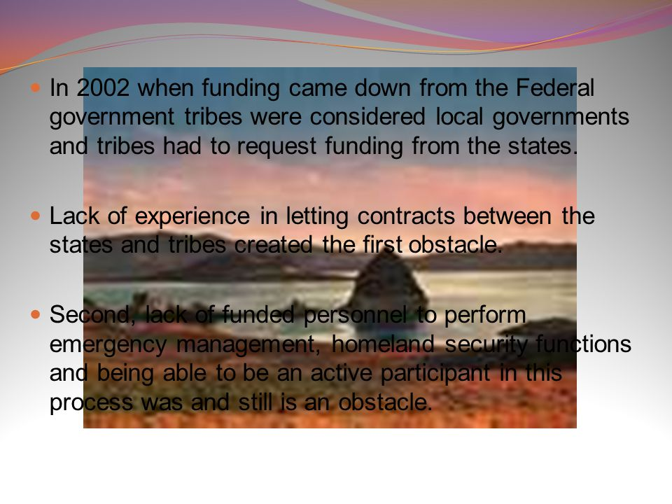 In 2002 when funding came down from the Federal government tribes were considered local governments and tribes had to request funding from the states.