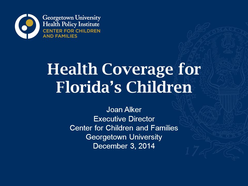 Health Coverage for Florida's Children Joan Alker Executive Director Center for Children and Families Georgetown University December 3, 2014