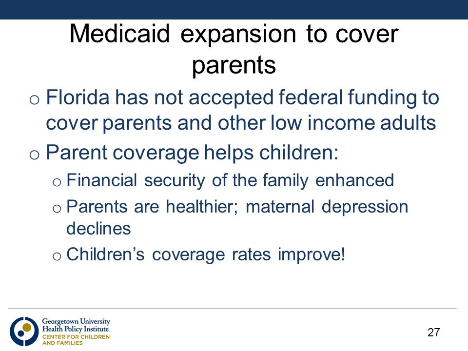 Medicaid expansion to cover parents o Florida has not accepted federal funding to cover parents and other low income adults o Parent coverage helps children: o Financial security of the family enhanced o Parents are healthier; maternal depression declines o Children's coverage rates improve.