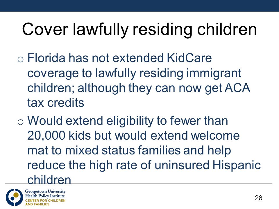 Cover lawfully residing children o Florida has not extended KidCare coverage to lawfully residing immigrant children; although they can now get ACA tax credits o Would extend eligibility to fewer than 20,000 kids but would extend welcome mat to mixed status families and help reduce the high rate of uninsured Hispanic children 28