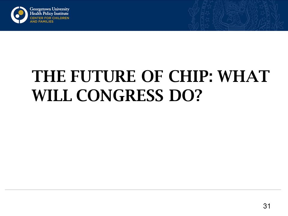 THE FUTURE OF CHIP: WHAT WILL CONGRESS DO 31