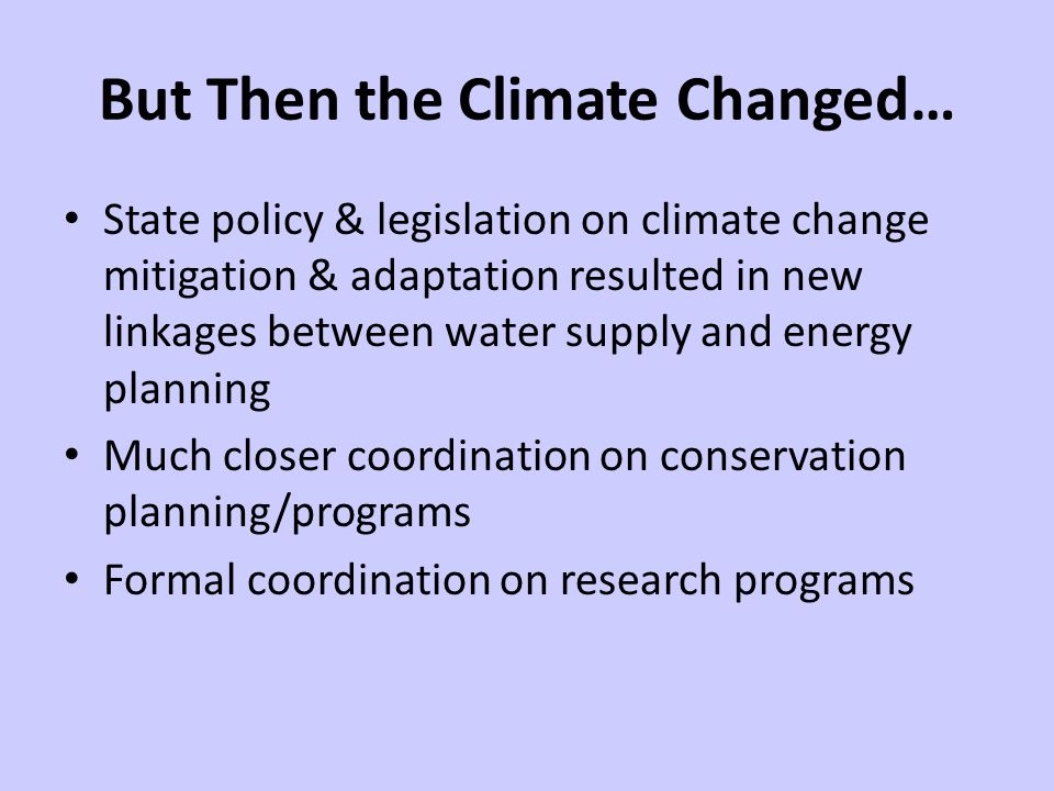 But Then the Climate Changed… State policy & legislation on climate change mitigation & adaptation resulted in new linkages between water supply and energy planning Much closer coordination on conservation planning/programs Formal coordination on research programs