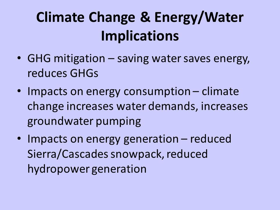 Climate Change & Energy/Water Implications GHG mitigation – saving water saves energy, reduces GHGs Impacts on energy consumption – climate change increases water demands, increases groundwater pumping Impacts on energy generation – reduced Sierra/Cascades snowpack, reduced hydropower generation
