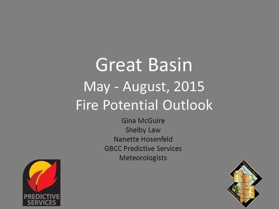Great Basin May - August, 2015 Fire Potential Outlook Gina McGuire Shelby Law Nanette Hosenfeld GBCC Predictive Services Meteorologists