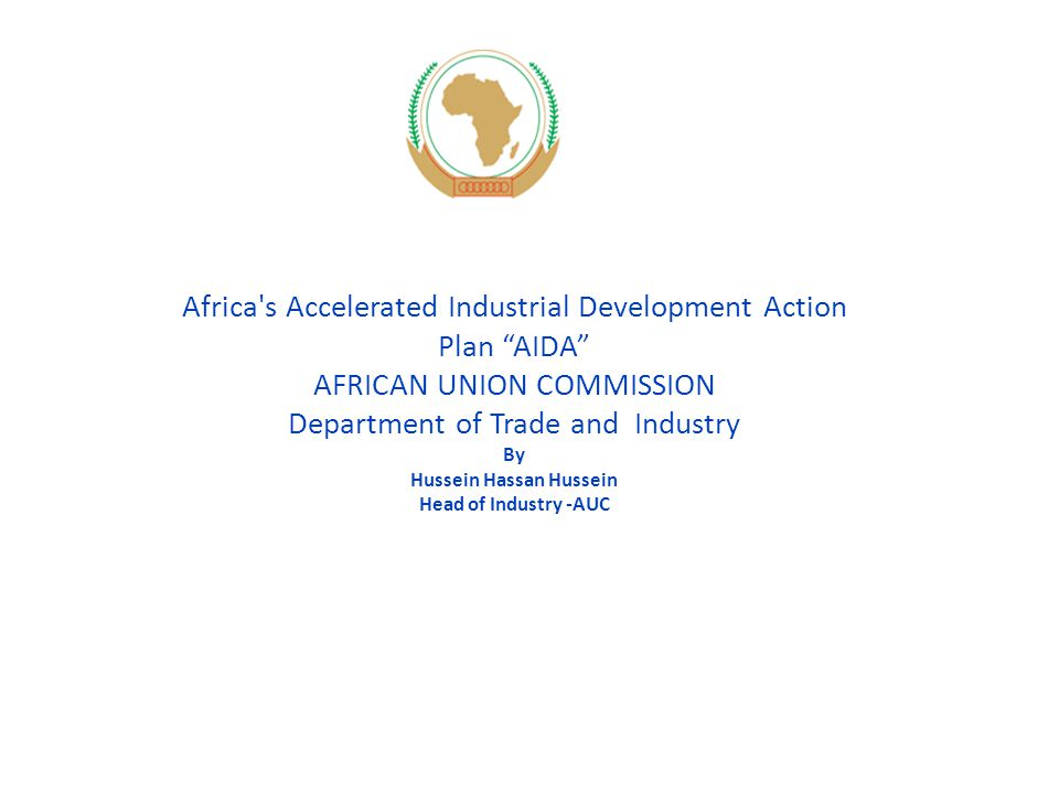 Africa s Accelerated Industrial Development Action Plan AIDA AFRICAN UNION COMMISSION Department of Trade and Industry By Hussein Hassan Hussein Head of Industry -AUC