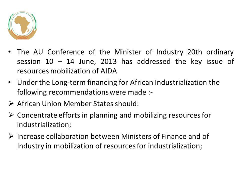 The AU Conference of the Minister of Industry 20th ordinary session 10 – 14 June, 2013 has addressed the key issue of resources mobilization of AIDA Under the Long-term financing for African Industrialization the following recommendations were made :-  African Union Member States should:  Concentrate efforts in planning and mobilizing resources for industrialization;  Increase collaboration between Ministers of Finance and of Industry in mobilization of resources for industrialization;