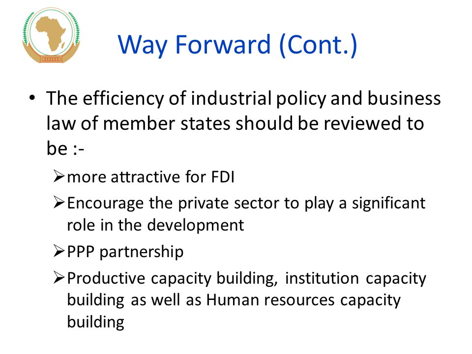 Way Forward (Cont.) The efficiency of industrial policy and business law of member states should be reviewed to be :-  more attractive for FDI  Encourage the private sector to play a significant role in the development  PPP partnership  Productive capacity building, institution capacity building as well as Human resources capacity building