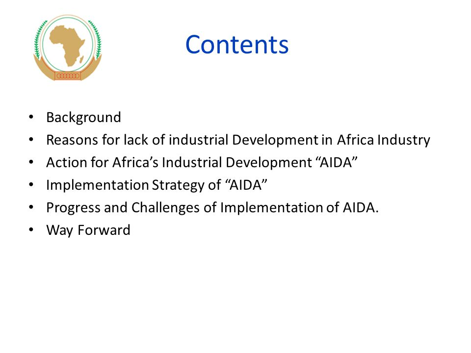 Contents Background Reasons for lack of industrial Development in Africa Industry Action for Africa's Industrial Development AIDA Implementation Strategy of AIDA Progress and Challenges of Implementation of AIDA.