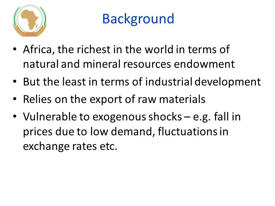 Background Africa, the richest in the world in terms of natural and mineral resources endowment But the least in terms of industrial development Relies on the export of raw materials Vulnerable to exogenous shocks – e.g.