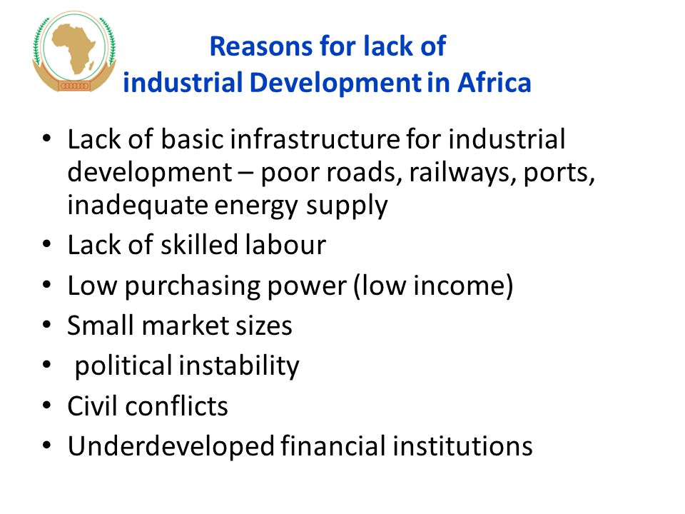 Reasons for lack of industrial Development in Africa Lack of basic infrastructure for industrial development – poor roads, railways, ports, inadequate energy supply Lack of skilled labour Low purchasing power (low income) Small market sizes political instability Civil conflicts Underdeveloped financial institutions