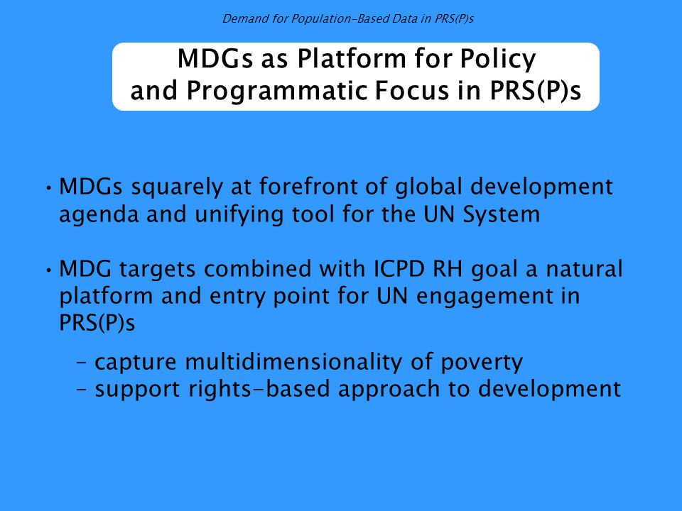 MDGs as Platform for Policy and Programmatic Focus in PRS(P)s MDGs squarely at forefront of global development agenda and unifying tool for the UN System MDG targets combined with ICPD RH goal a natural platform and entry point for UN engagement in PRS(P)s – capture multidimensionality of poverty – support rights-based approach to development Demand for Population-Based Data in PRS(P)s