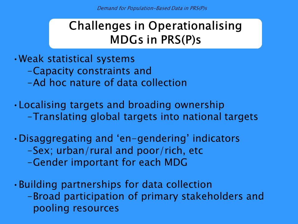 Challenges in Operationalising MDGs in PRS(P)s Weak statistical systems –Capacity constraints and –Ad hoc nature of data collection Localising targets and broading ownership –Translating global targets into national targets Disaggregating and 'en-gendering' indicators –Sex; urban/rural and poor/rich, etc –Gender important for each MDG Building partnerships for data collection –Broad participation of primary stakeholders and pooling resources
