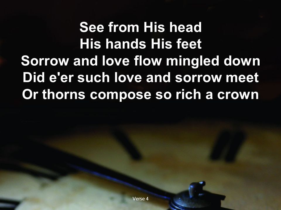 Verse 4 See from His head His hands His feet Sorrow and love flow mingled down Did e er such love and sorrow meet Or thorns compose so rich a crown See from His head His hands His feet Sorrow and love flow mingled down Did e er such love and sorrow meet Or thorns compose so rich a crown