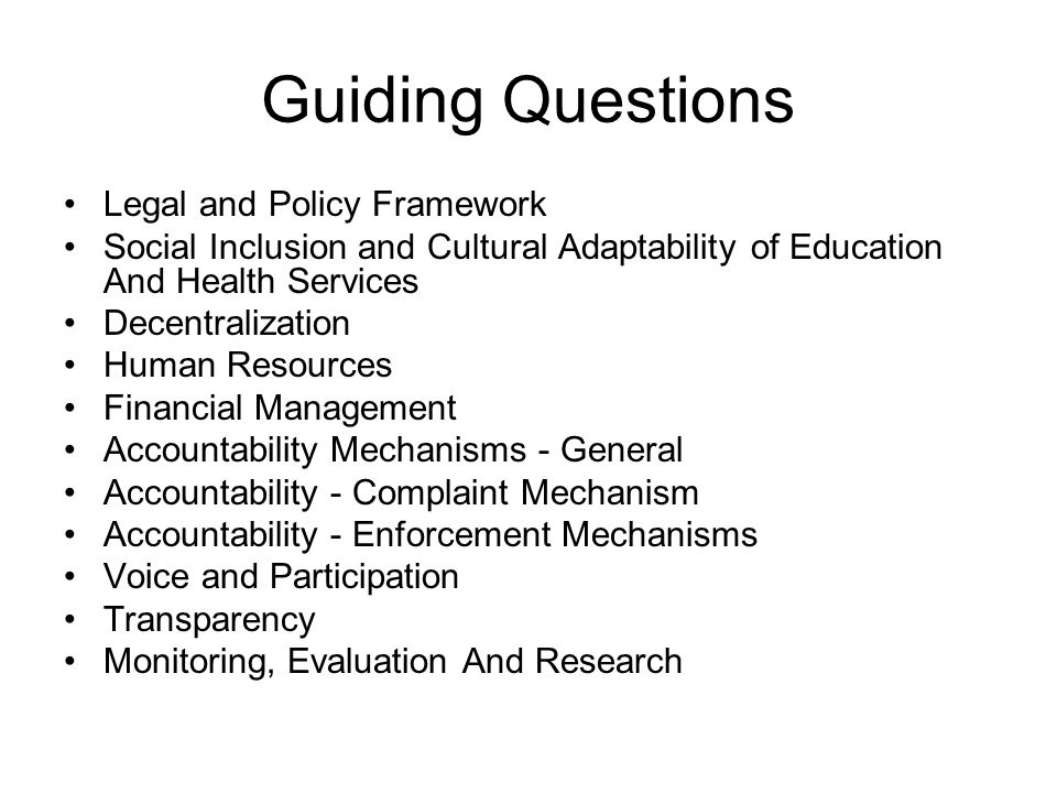 Guiding Questions Legal and Policy Framework Social Inclusion and Cultural Adaptability of Education And Health Services Decentralization Human Resources Financial Management Accountability Mechanisms - General Accountability - Complaint Mechanism Accountability - Enforcement Mechanisms Voice and Participation Transparency Monitoring, Evaluation And Research