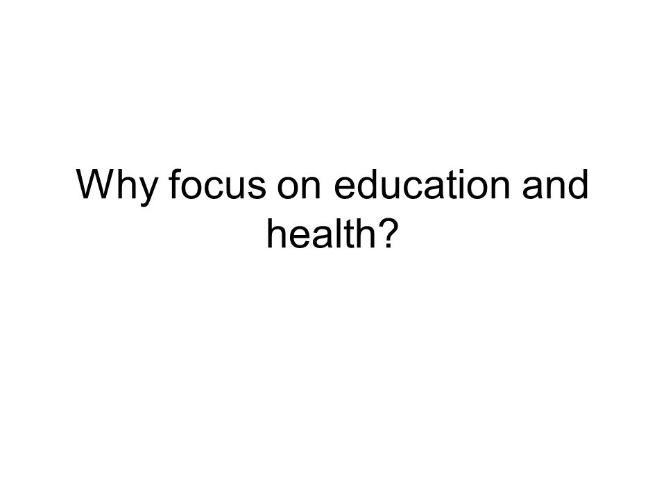 Why focus on education and health