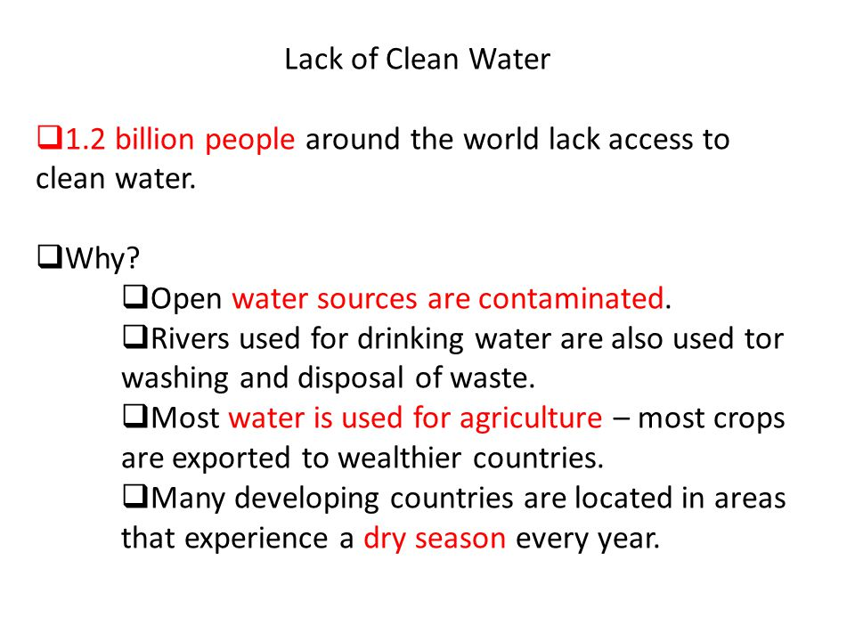Lack of Clean Water  1.2 billion people around the world lack access to clean water.