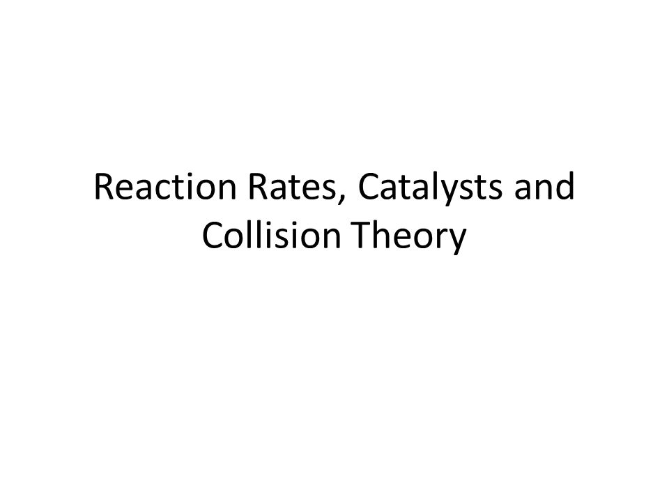 Reaction Rates, Catalysts and Collision Theory