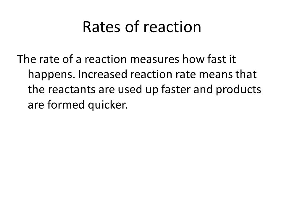 Rates of reaction The rate of a reaction measures how fast it happens.