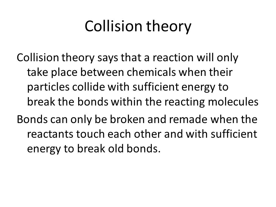 Collision theory Collision theory says that a reaction will only take place between chemicals when their particles collide with sufficient energy to break the bonds within the reacting molecules Bonds can only be broken and remade when the reactants touch each other and with sufficient energy to break old bonds.