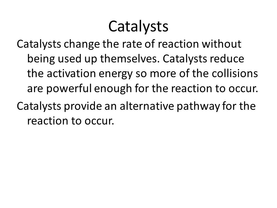 Catalysts Catalysts change the rate of reaction without being used up themselves.