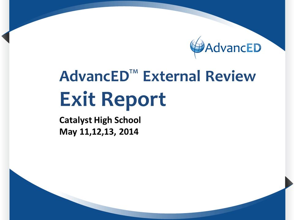 Enter System Name AdvancED TM External Review Exit Report Catalyst High School May 11,12,13, 2014