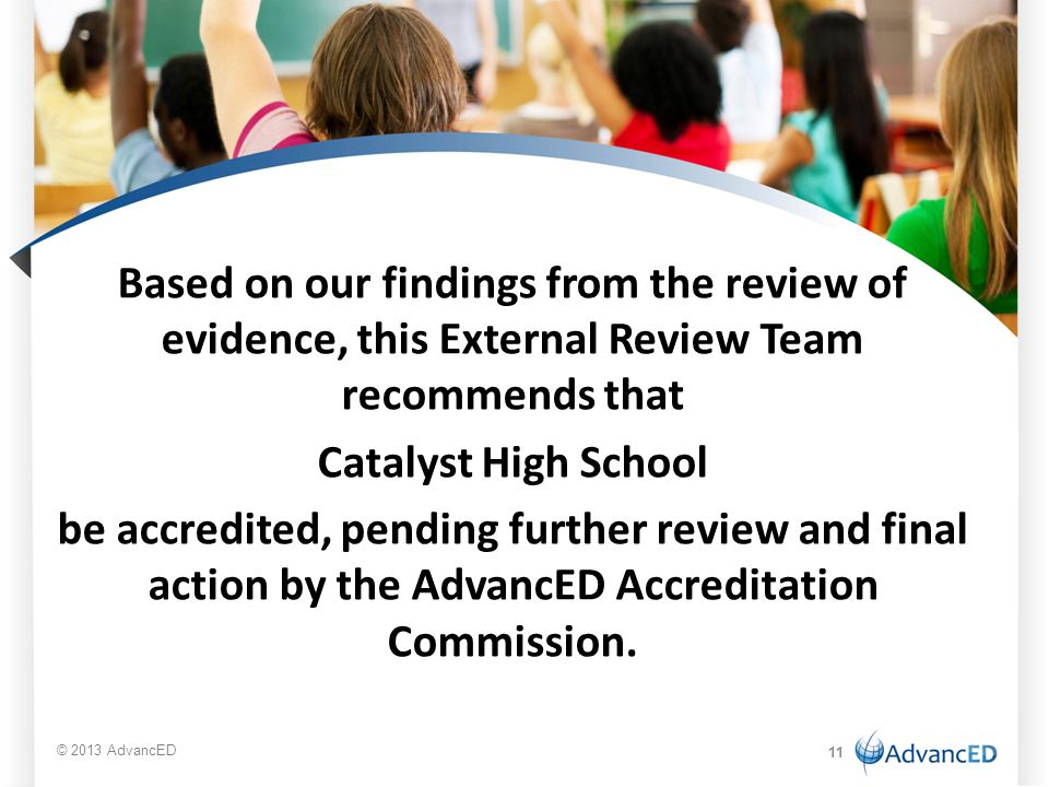 Based on our findings from the review of evidence, this External Review Team recommends that Catalyst High School be accredited, pending further review and final action by the AdvancED Accreditation Commission.