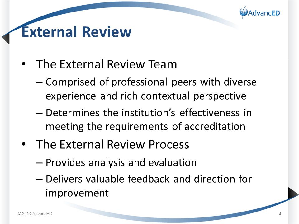 External Review The External Review Team – Comprised of professional peers with diverse experience and rich contextual perspective – Determines the institution's effectiveness in meeting the requirements of accreditation The External Review Process – Provides analysis and evaluation – Delivers valuable feedback and direction for improvement © 2013 AdvancED 4