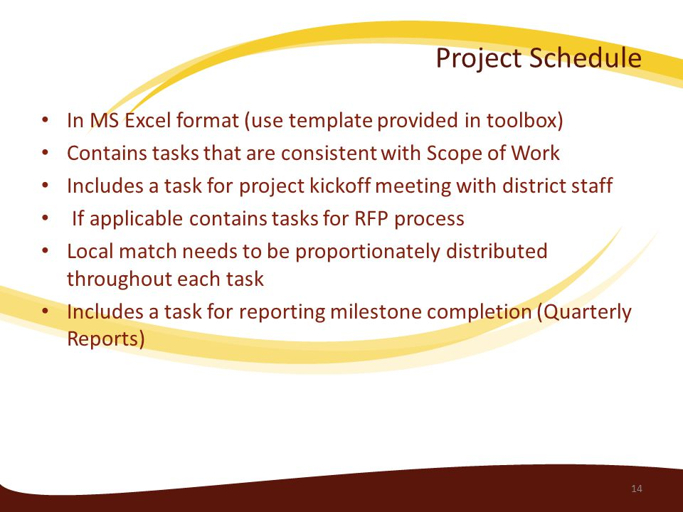 Project Schedule In MS Excel format (use template provided in toolbox) Contains tasks that are consistent with Scope of Work Includes a task for project kickoff meeting with district staff If applicable contains tasks for RFP process Local match needs to be proportionately distributed throughout each task Includes a task for reporting milestone completion (Quarterly Reports) 14