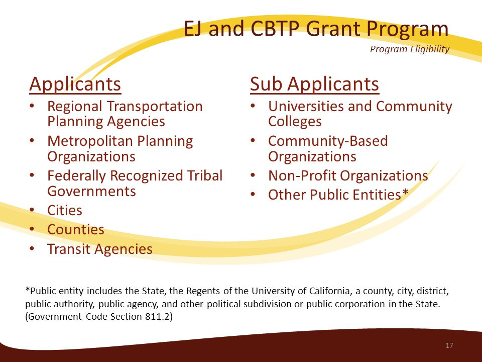 EJ and CBTP Grant Program Program Eligibility Applicants Regional Transportation Planning Agencies Metropolitan Planning Organizations Federally Recognized Tribal Governments Cities Counties Transit Agencies Sub Applicants Universities and Community Colleges Community-Based Organizations Non-Profit Organizations Other Public Entities* 17 *Public entity includes the State, the Regents of the University of California, a county, city, district, public authority, public agency, and other political subdivision or public corporation in the State.