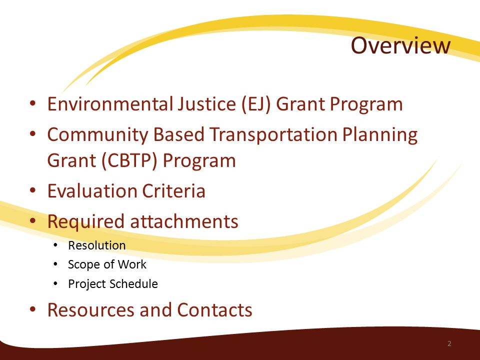 Overview Environmental Justice (EJ) Grant Program Community Based Transportation Planning Grant (CBTP) Program Evaluation Criteria Required attachments Resolution Scope of Work Project Schedule Resources and Contacts 2