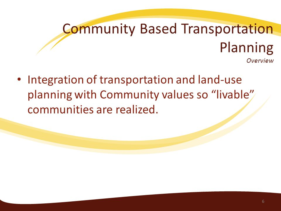 Community Based Transportation Planning Overview Integration of transportation and land-use planning with Community values so livable communities are realized.