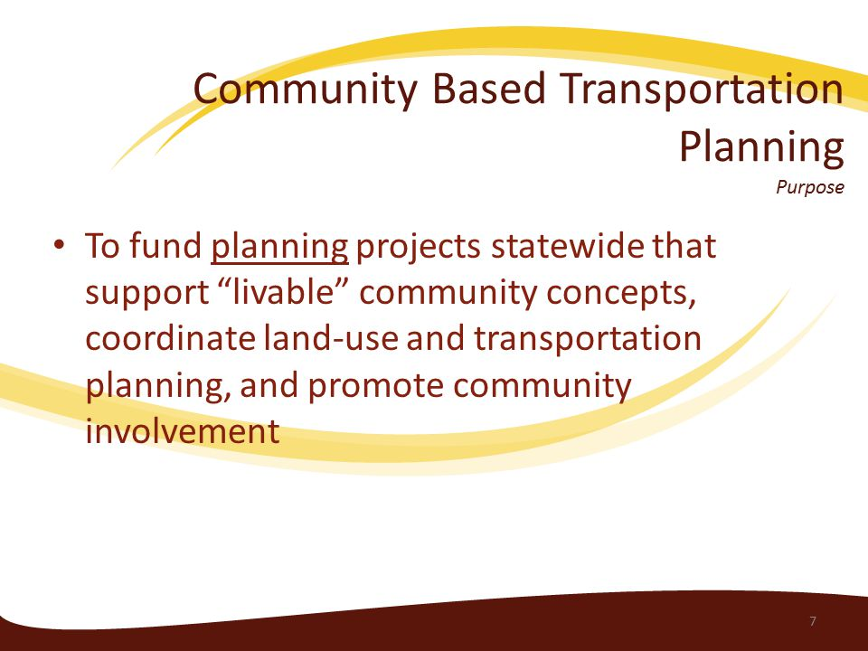 Community Based Transportation Planning Purpose To fund planning projects statewide that support livable community concepts, coordinate land-use and transportation planning, and promote community involvement 7
